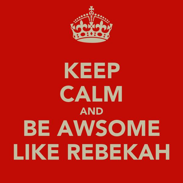KEEP CALM AND BE AWSOME LIKE REBEKAH