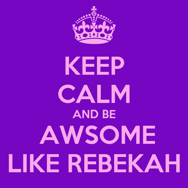KEEP CALM AND BE  AWSOME LIKE REBEKAH