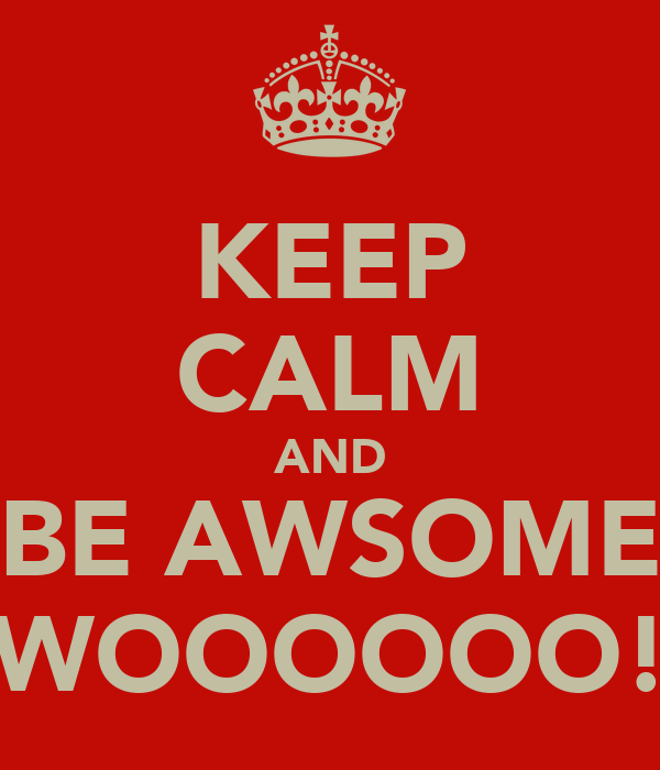 KEEP CALM AND BE AWSOME WOOOOOO!