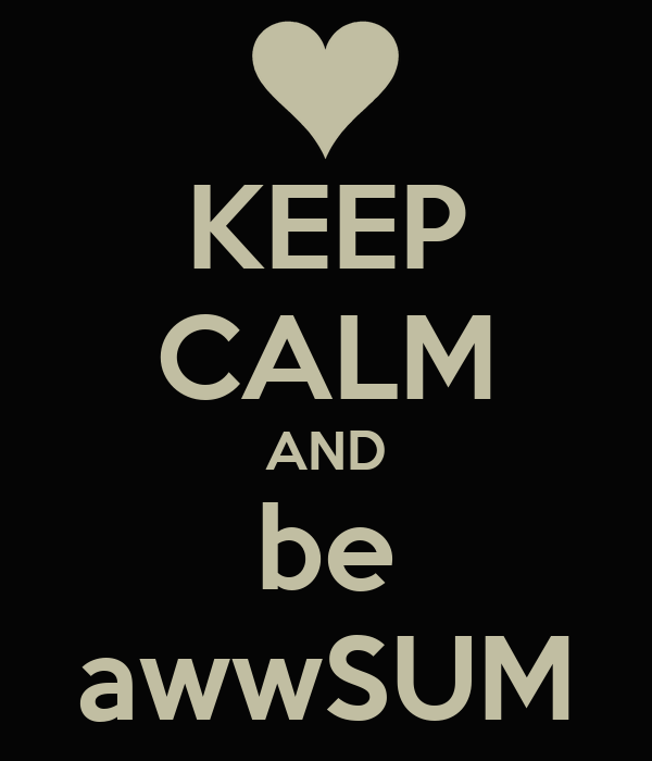 KEEP CALM AND be awwSUM