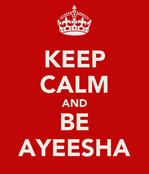 KEEP CALM AND BE AYEESHA