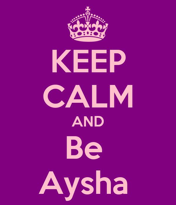 KEEP CALM AND Be  Aysha