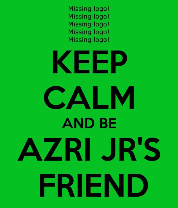 KEEP CALM AND BE AZRI JR'S  FRIEND