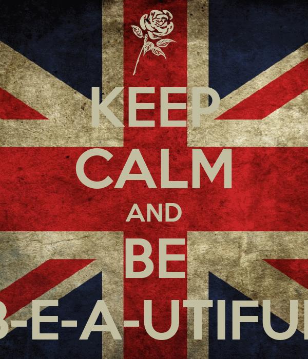 KEEP CALM AND BE B-E-A-UTIFUL