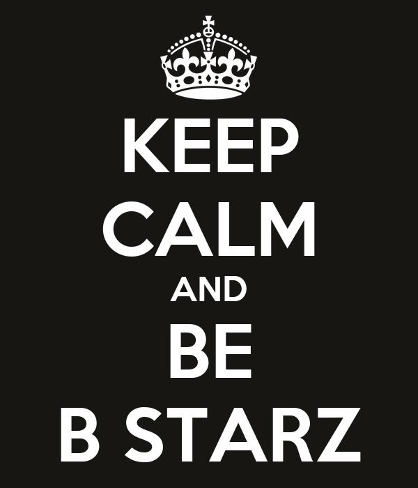 KEEP CALM AND BE B STARZ