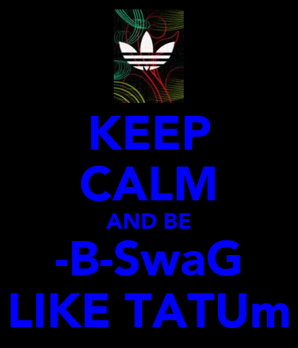 KEEP CALM AND BE -B-SwaG LIKE TATUm