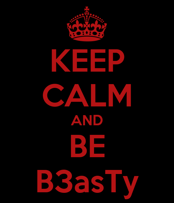 KEEP CALM AND BE B3asTy