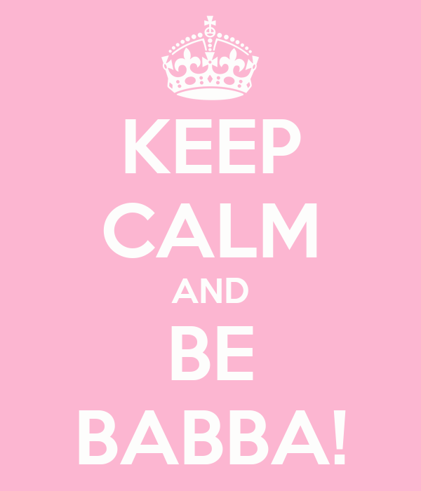 KEEP CALM AND BE BABBA!