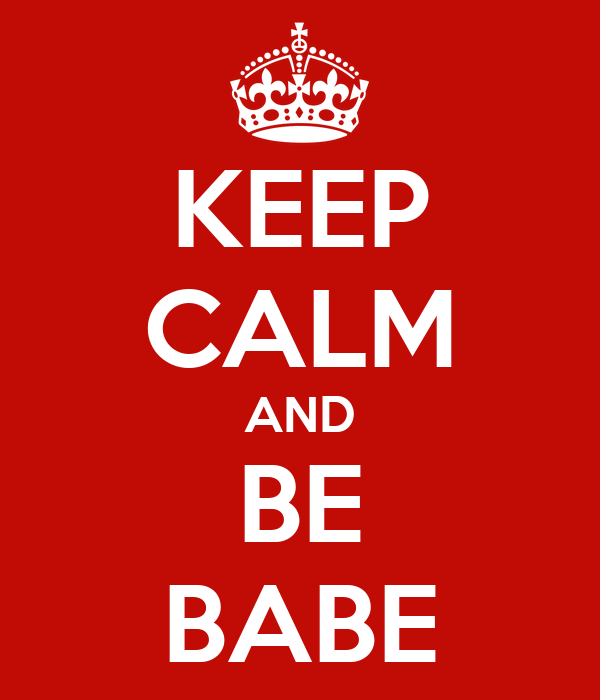 KEEP CALM AND BE BABE