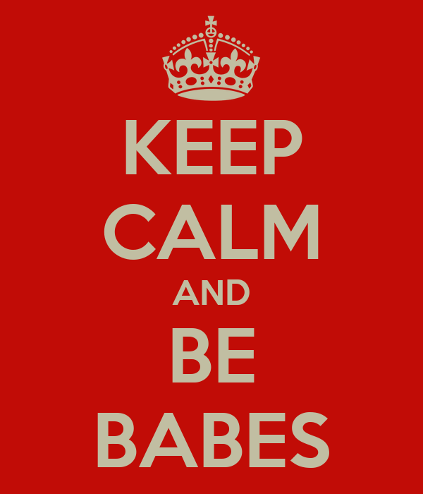 KEEP CALM AND BE BABES