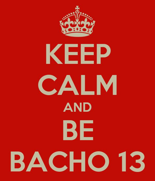 KEEP CALM AND BE BACHO 13