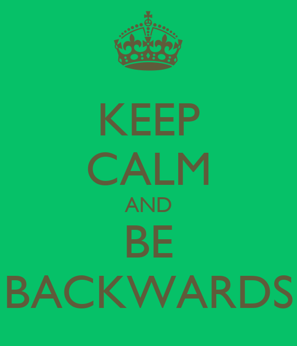 KEEP CALM AND BE BACKWARDS