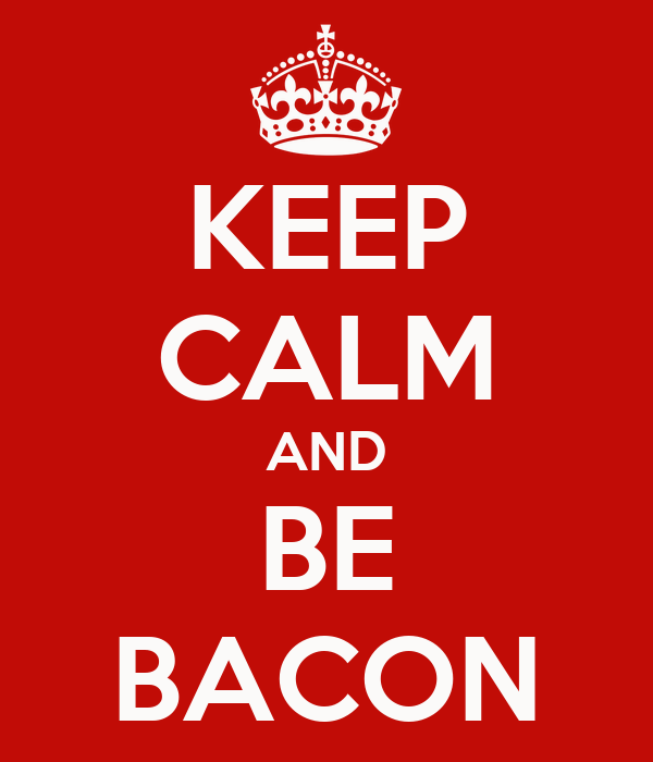 KEEP CALM AND BE BACON