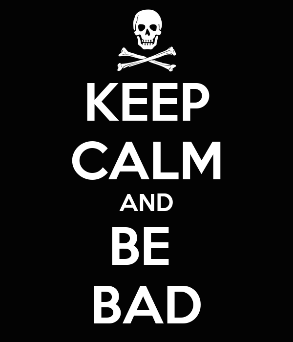 KEEP CALM AND BE  BAD