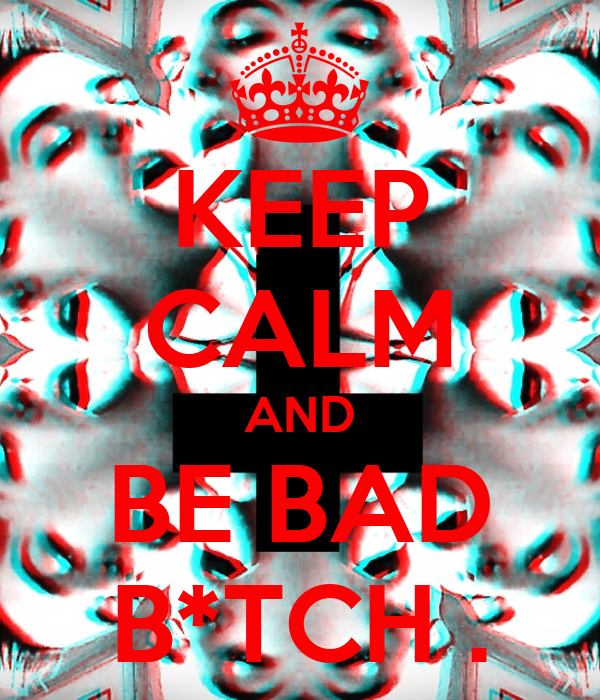 KEEP CALM AND BE BAD B*TCH .
