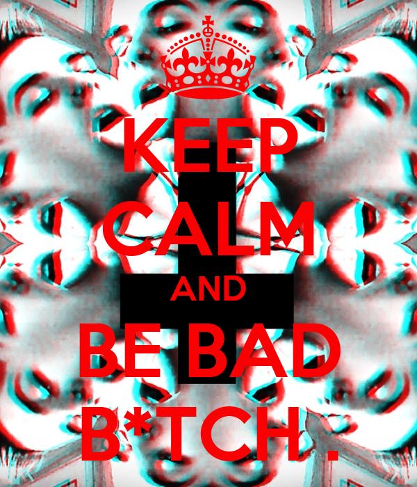 KEEP CALM AND BE BAD B*TCH .