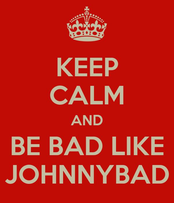 KEEP CALM AND BE BAD LIKE JOHNNYBAD
