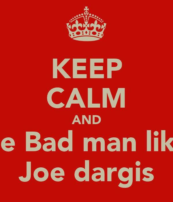 KEEP CALM AND Be Bad man like Joe dargis