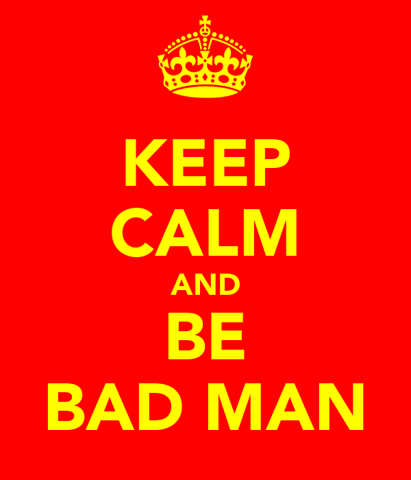 KEEP CALM AND BE BAD MAN