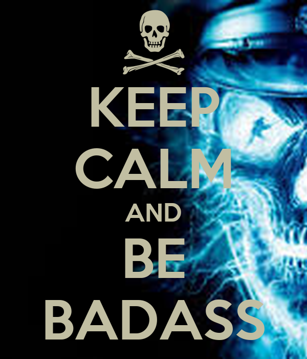 KEEP CALM AND BE BADASS