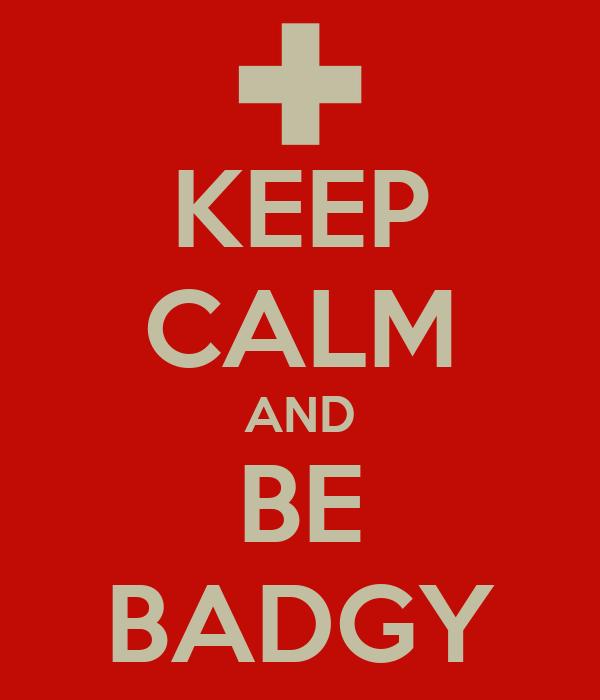 KEEP CALM AND BE BADGY