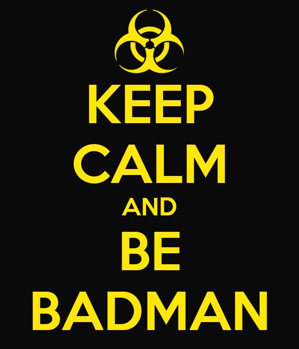 KEEP CALM AND BE BADMAN