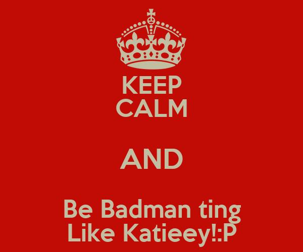 KEEP CALM AND Be Badman ting Like Katieey!:P