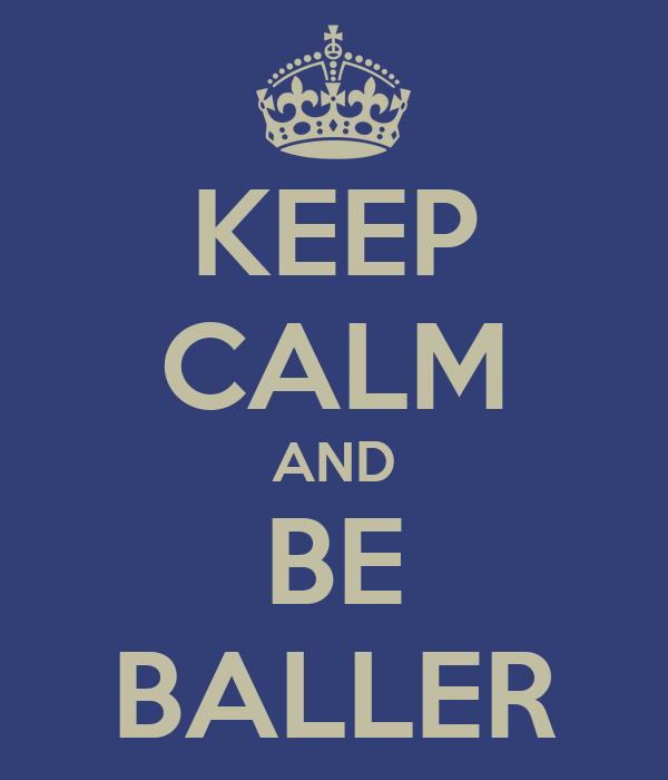 KEEP CALM AND BE BALLER