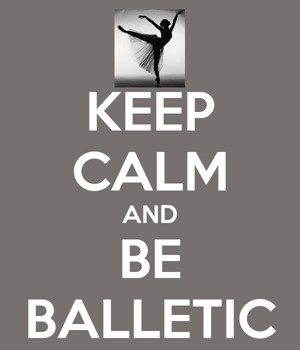 KEEP CALM AND BE BALLETIC
