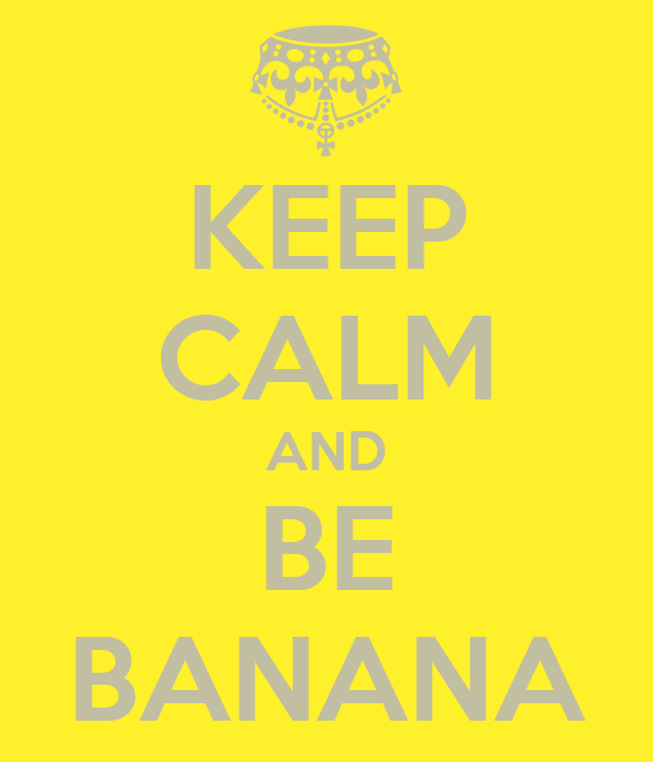 KEEP CALM AND BE BANANA
