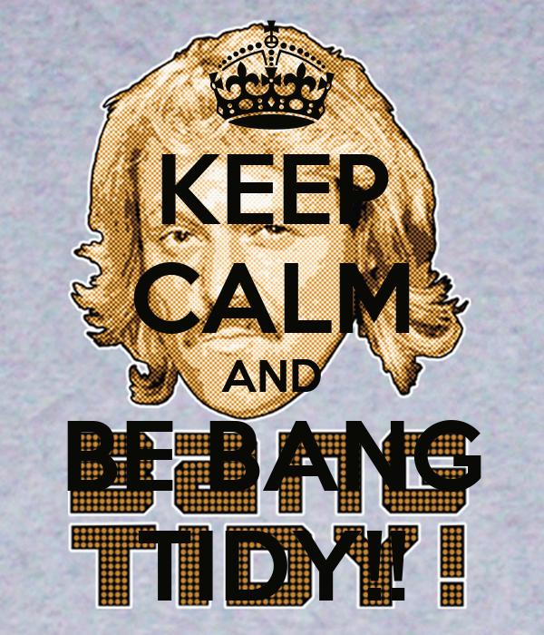 KEEP CALM AND BE BANG TIDY!!