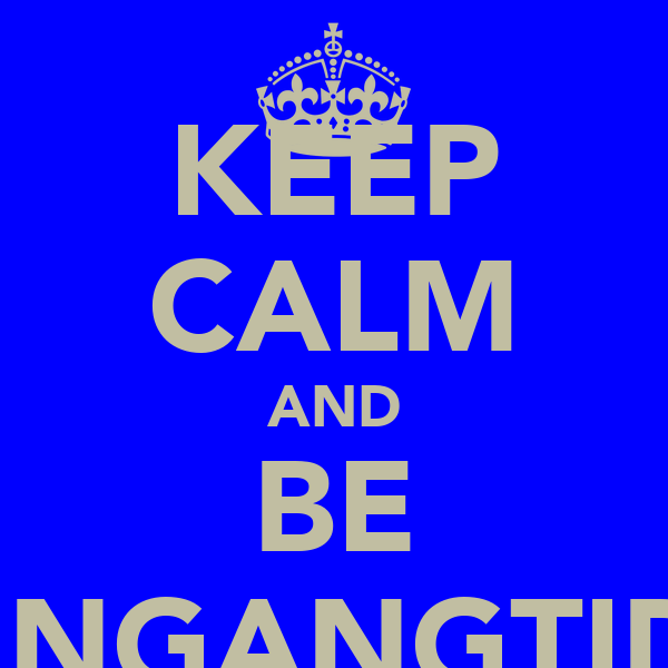 KEEP CALM AND BE BANGANGTIDY