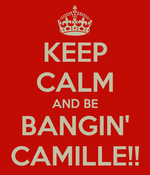 KEEP CALM AND BE BANGIN' CAMILLE!!