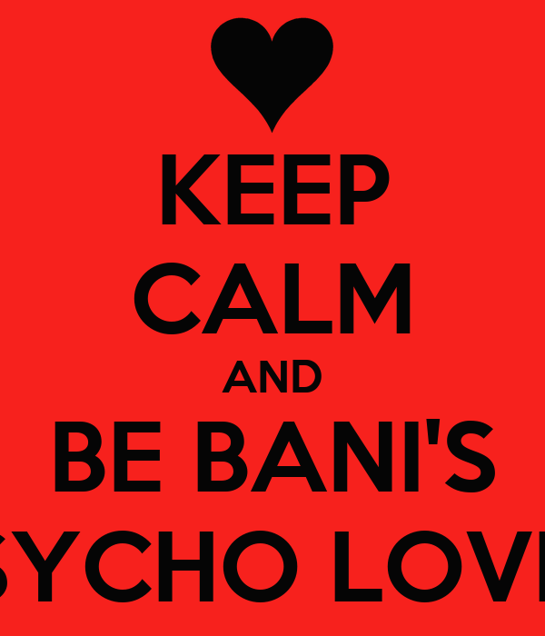 KEEP CALM AND BE BANI'S PSYCHO LOVER