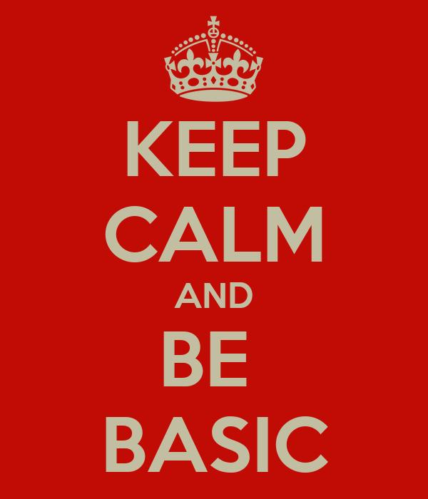 KEEP CALM AND BE  BASIC