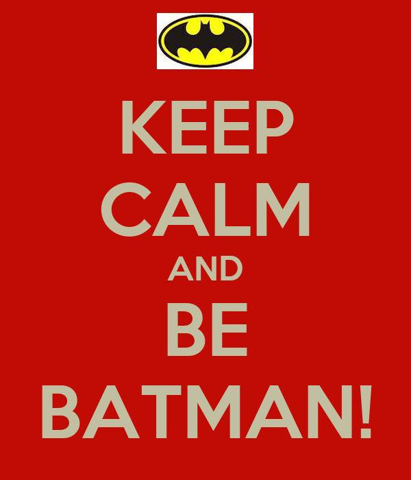 KEEP CALM AND BE BATMAN!