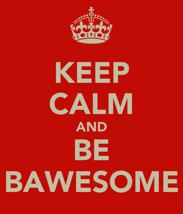 KEEP CALM AND BE BAWESOME