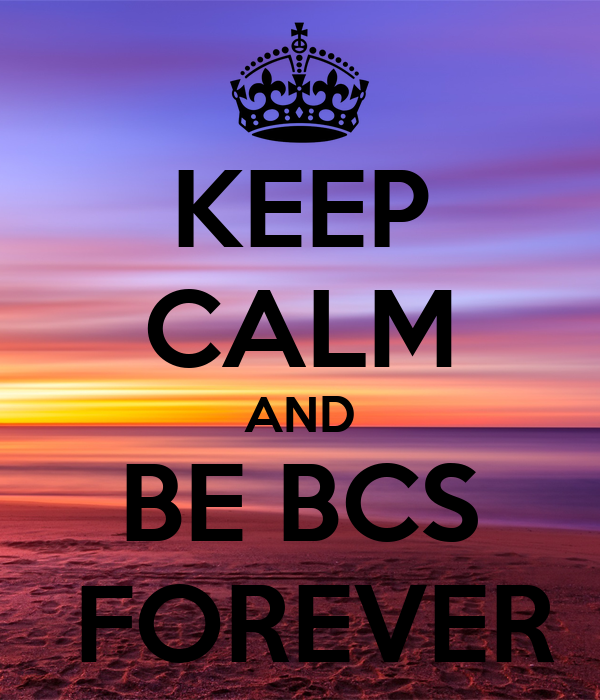 KEEP CALM AND BE BCS  FOREVER