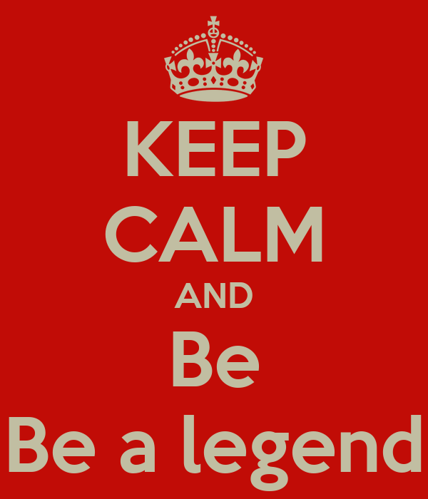 KEEP CALM AND Be Be a legend