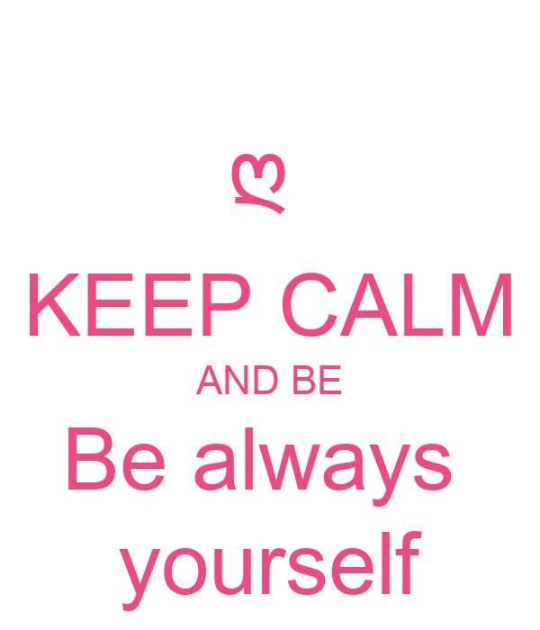 ღ  KEEP CALM AND BE Be always  yourself
