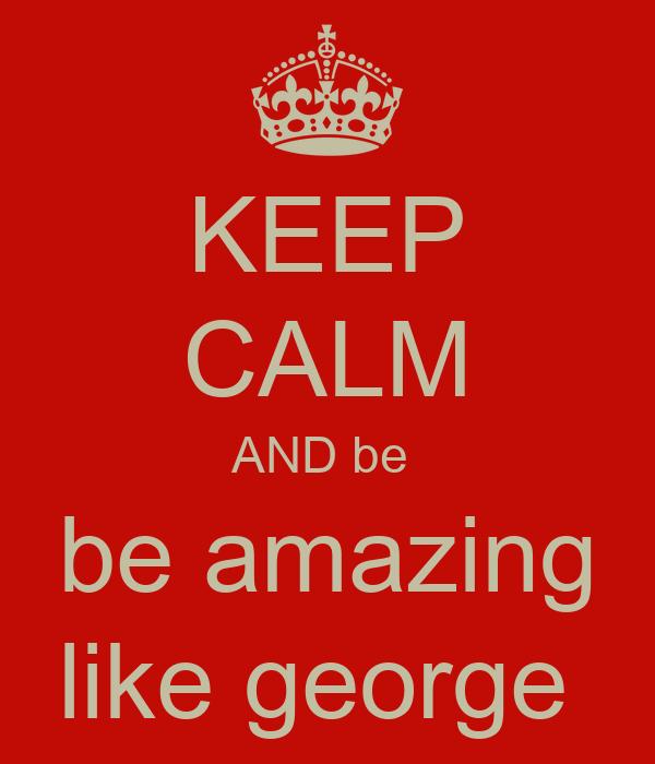 KEEP CALM AND be  be amazing like george