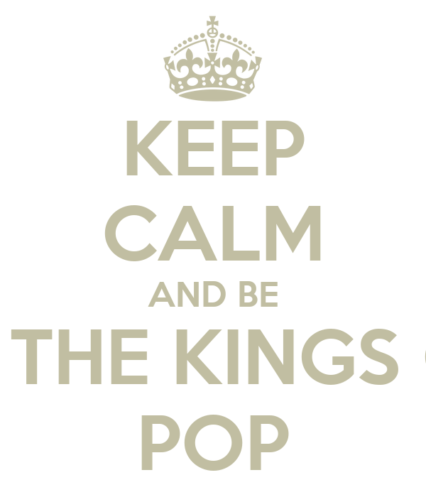 KEEP CALM AND BE BE THE KINGS OF POP