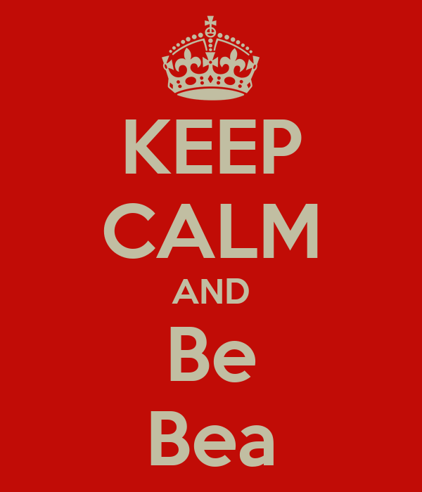 KEEP CALM AND Be Bea