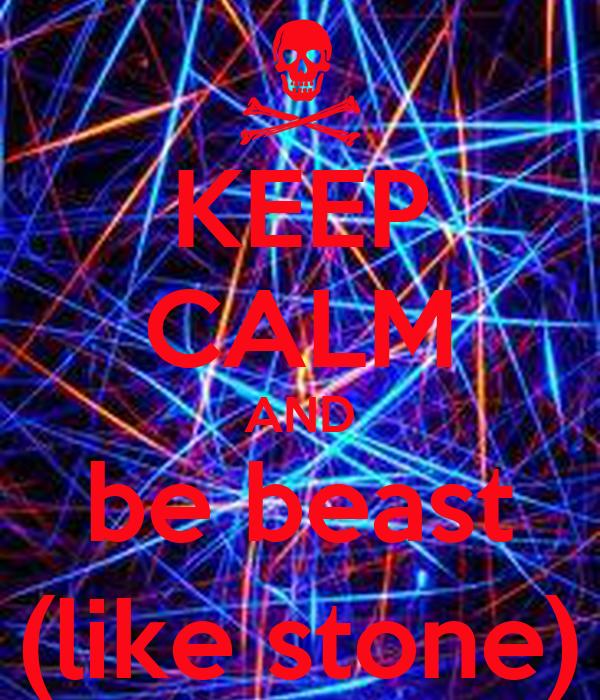 KEEP CALM AND be beast (like stone)