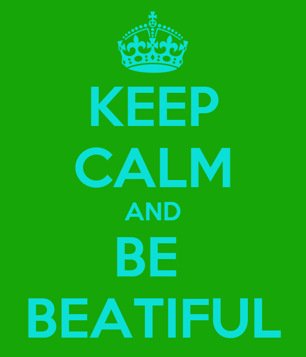 KEEP CALM AND BE  BEATIFUL