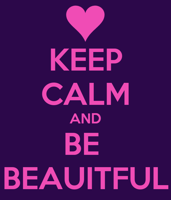 KEEP CALM AND BE  BEAUITFUL