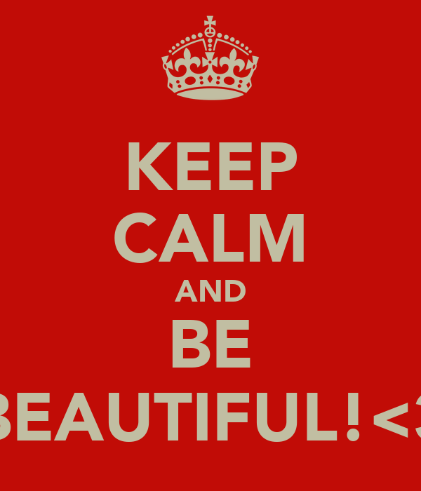 KEEP CALM AND BE BEAUTIFUL!<3