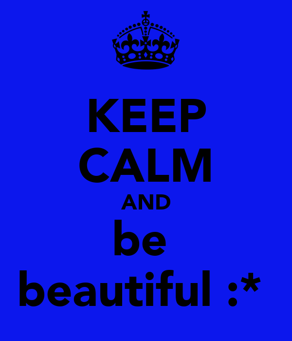 KEEP CALM AND be  beautiful :*