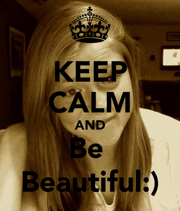 KEEP CALM AND Be  Beautiful:)