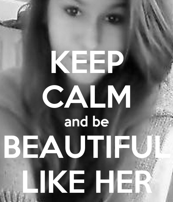 KEEP CALM and be BEAUTIFUL LIKE HER
